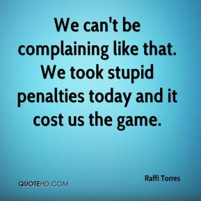 Raffi Torres  - We can't be complaining like that. We took stupid penalties today and it cost us the game.
