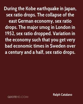 Ralph Catalano  - During the Kobe earthquake in Japan, sex ratio drops. The collapse of the east German economy, sex ratio drops. The major smog in London in 1952, sex ratio dropped. Variation in the economy such that you get very bad economic times in Sweden over a century and a half, sex ratio drops.