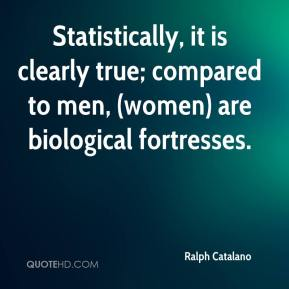 Statistically, it is clearly true; compared to men, (women) are biological fortresses.