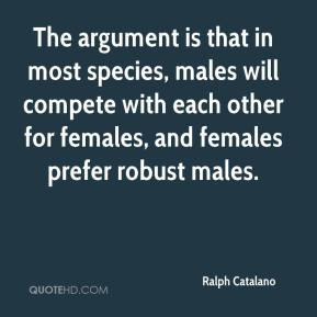 The argument is that in most species, males will compete with each other for females, and females prefer robust males.