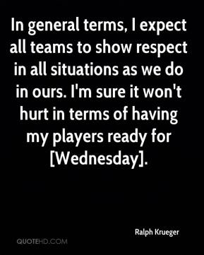 Ralph Krueger  - In general terms, I expect all teams to show respect in all situations as we do in ours. I'm sure it won't hurt in terms of having my players ready for [Wednesday].
