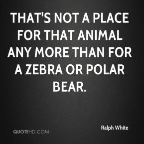 Ralph White  - That's not a place for that animal any more than for a zebra or polar bear.