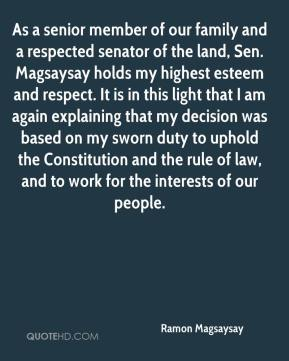 As a senior member of our family and a respected senator of the land, Sen. Magsaysay holds my highest esteem and respect. It is in this light that I am again explaining that my decision was based on my sworn duty to uphold the Constitution and the rule of law, and to work for the interests of our people.