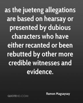 as the jueteng allegations are based on hearsay or presented by dubious characters who have either recanted or been rebutted by other more credible witnesses and evidence.