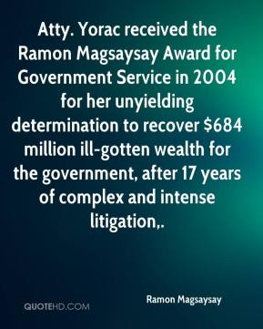 Atty. Yorac received the Ramon Magsaysay Award for Government Service in 2004 for her unyielding determination to recover $684 million ill-gotten wealth for the government, after 17 years of complex and intense litigation.