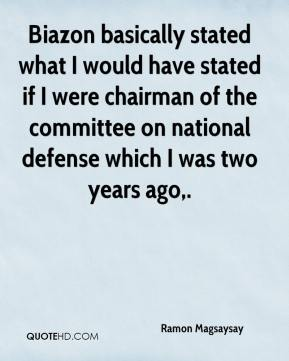 Biazon basically stated what I would have stated if I were chairman of the committee on national defense which I was two years ago.