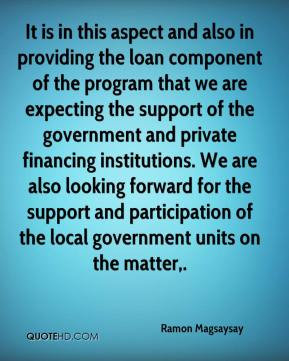 It is in this aspect and also in providing the loan component of the program that we are expecting the support of the government and private financing institutions. We are also looking forward for the support and participation of the local government units on the matter.