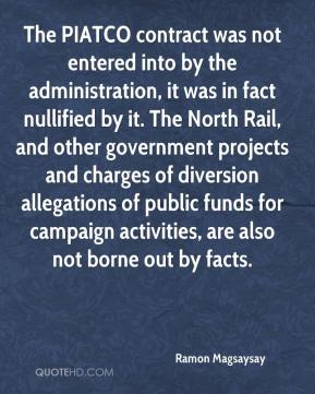 The PIATCO contract was not entered into by the administration, it was in fact nullified by it. The North Rail, and other government projects and charges of diversion allegations of public funds for campaign activities, are also not borne out by facts.
