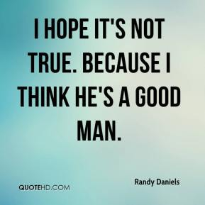 I hope it's not true. Because I think he's a good man.