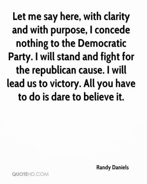 Randy Daniels  - Let me say here, with clarity and with purpose, I concede nothing to the Democratic Party. I will stand and fight for the republican cause. I will lead us to victory. All you have to do is dare to believe it.