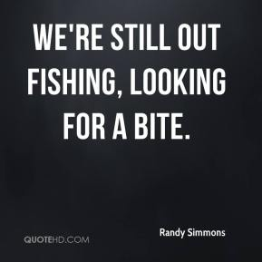 Randy Simmons  - We're still out fishing, looking for a bite.