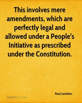 This involves mere amendments, which are perfectly legal and allowed under a People's Initiative as prescribed under the Constitution.
