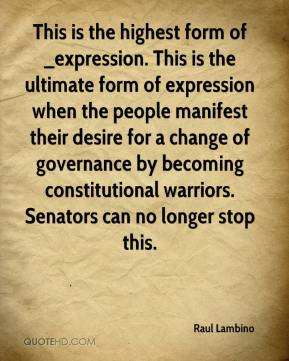 Raul Lambino  - This is the highest form of _expression. This is the ultimate form of expression when the people manifest their desire for a change of governance by becoming constitutional warriors. Senators can no longer stop this.