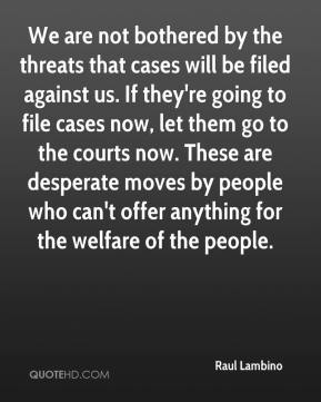 Raul Lambino  - We are not bothered by the threats that cases will be filed against us. If they're going to file cases now, let them go to the courts now. These are desperate moves by people who can't offer anything for the welfare of the people.