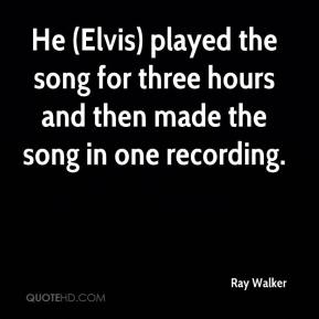 Ray Walker  - He (Elvis) played the song for three hours and then made the song in one recording.