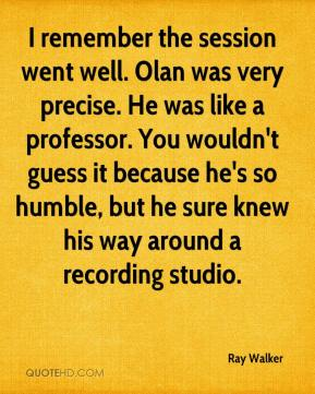 Ray Walker  - I remember the session went well. Olan was very precise. He was like a professor. You wouldn't guess it because he's so humble, but he sure knew his way around a recording studio.