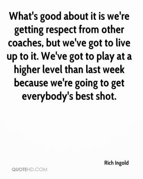 Rich Ingold  - What's good about it is we're getting respect from other coaches, but we've got to live up to it. We've got to play at a higher level than last week because we're going to get everybody's best shot.