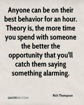 Rich Thompson  - Anyone can be on their best behavior for an hour. Theory is, the more time you spend with someone the better the opportunity that you'll catch them saying something alarming.