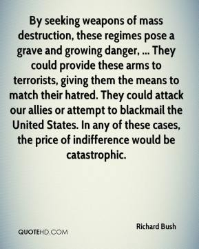 By seeking weapons of mass destruction, these regimes pose a grave and growing danger, ... They could provide these arms to terrorists, giving them the means to match their hatred. They could attack our allies or attempt to blackmail the United States. In any of these cases, the price of indifference would be catastrophic.