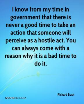 I know from my time in government that there is never a good time to take an action that someone will perceive as a hostile act. You can always come with a reason why it is a bad time to do it.