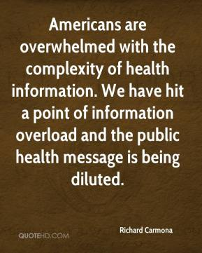 Richard Carmona  - Americans are overwhelmed with the complexity of health information. We have hit a point of information overload and the public health message is being diluted.