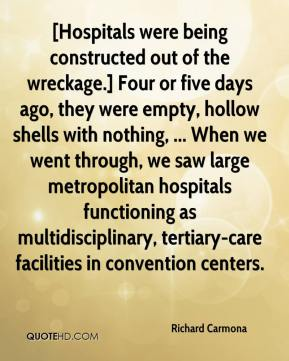 Richard Carmona  - [Hospitals were being constructed out of the wreckage.] Four or five days ago, they were empty, hollow shells with nothing, ... When we went through, we saw large metropolitan hospitals functioning as multidisciplinary, tertiary-care facilities in convention centers.