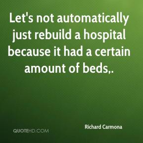 Richard Carmona  - Let's not automatically just rebuild a hospital because it had a certain amount of beds.