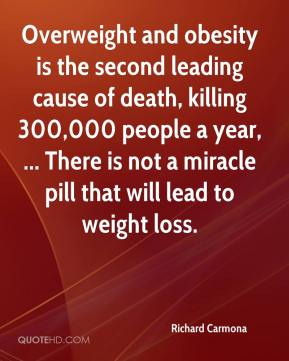 Richard Carmona  - Overweight and obesity is the second leading cause of death, killing 300,000 people a year, ... There is not a miracle pill that will lead to weight loss.