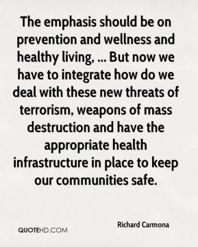 The emphasis should be on prevention and wellness and healthy living, ... But now we have to integrate how do we deal with these new threats of terrorism, weapons of mass destruction and have the appropriate health infrastructure in place to keep our communities safe.
