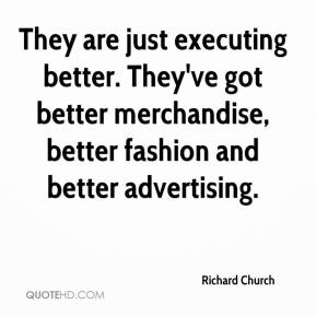 Richard Church  - They are just executing better. They've got better merchandise, better fashion and better advertising.