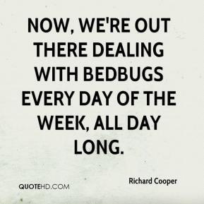 Now, we're out there dealing with bedbugs every day of the week, all day long.