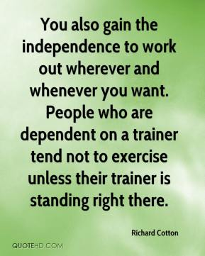 Richard Cotton  - You also gain the independence to work out wherever and whenever you want. People who are dependent on a trainer tend not to exercise unless their trainer is standing right there.