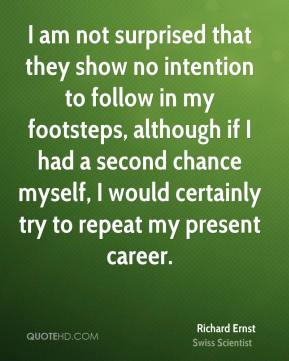 Richard Ernst - I am not surprised that they show no intention to follow in my footsteps, although if I had a second chance myself, I would certainly try to repeat my present career.
