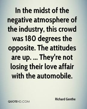 Richard Genthe  - In the midst of the negative atmosphere of the industry, this crowd was 180 degrees the opposite. The attitudes are up. ... They're not losing their love affair with the automobile.