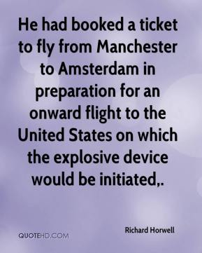 Richard Horwell  - He had booked a ticket to fly from Manchester to Amsterdam in preparation for an onward flight to the United States on which the explosive device would be initiated.