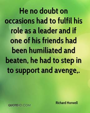 He no doubt on occasions had to fulfil his role as a leader and if one of his friends had been humiliated and beaten, he had to step in to support and avenge.