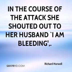 In the course of the attack she shouted out to her husband `I am bleeding'.