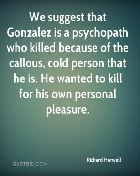 We suggest that Gonzalez is a psychopath who killed because of the callous, cold person that he is. He wanted to kill for his own personal pleasure.