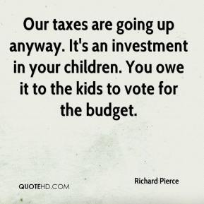 Our taxes are going up anyway. It's an investment in your children. You owe it to the kids to vote for the budget.
