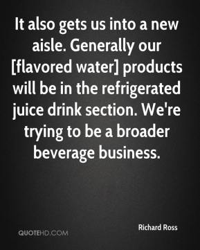 It also gets us into a new aisle. Generally our [flavored water] products will be in the refrigerated juice drink section. We're trying to be a broader beverage business.