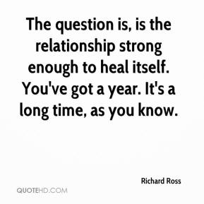 The question is, is the relationship strong enough to heal itself. You've got a year. It's a long time, as you know.