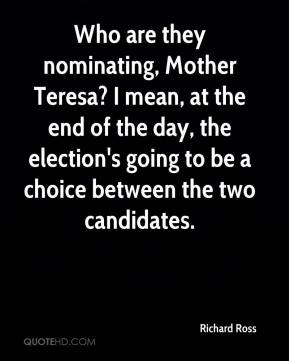 Richard Ross  - Who are they nominating, Mother Teresa? I mean, at the end of the day, the election's going to be a choice between the two candidates.