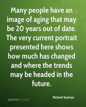 Richard Suzman  - Many people have an image of aging that may be 20 years out of date. The very current portrait presented here shows how much has changed and where the trends may be headed in the future.