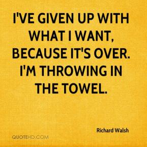 I've given up with what I want, because it's over. I'm throwing in the towel.