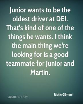 Richie Gilmore  - Junior wants to be the oldest driver at DEI. That's kind of one of the things he wants. I think the main thing we're looking for is a good teammate for Junior and Martin.
