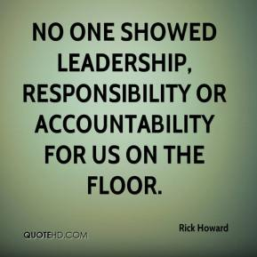 Rick Howard  - No one showed leadership, responsibility or accountability for us on the floor.