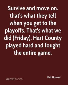 Rick Howard  - Survive and move on. that's what they tell when you get to the playoffs. That's what we did (Friday). Hart County played hard and fought the entire game.