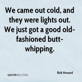 Rick Howard  - We came out cold, and they were lights out. We just got a good old-fashioned butt-whipping.