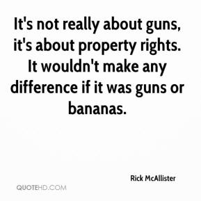 Rick McAllister  - It's not really about guns, it's about property rights. It wouldn't make any difference if it was guns or bananas.