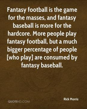 Rick Morris  - Fantasy football is the game for the masses, and fantasy baseball is more for the hardcore. More people play fantasy football, but a much bigger percentage of people [who play] are consumed by fantasy baseball.